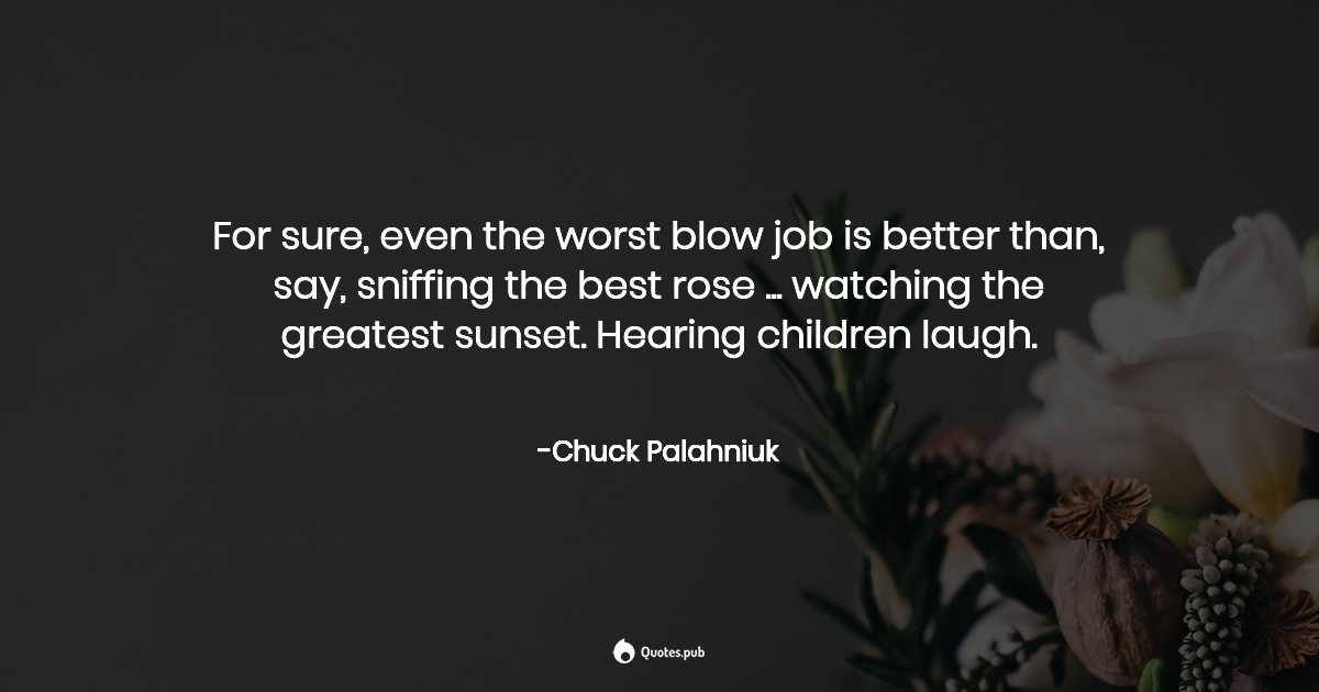 For sure, even the worst blow job is... - Chuck Palahniuk ...