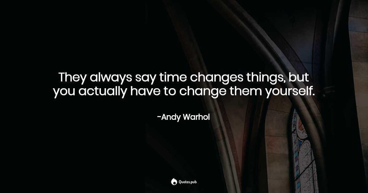 they always say time changes things but andy warhol quotes pub