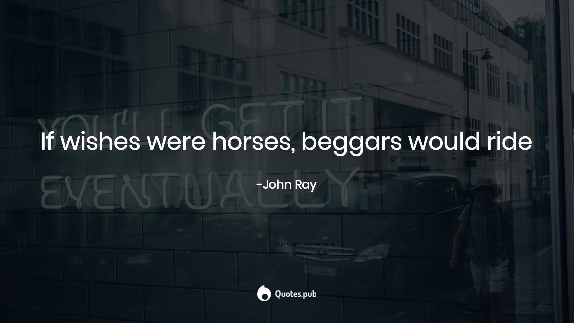If Wishes Were Horses Beggars Would Ride John Ray Quotes Pub