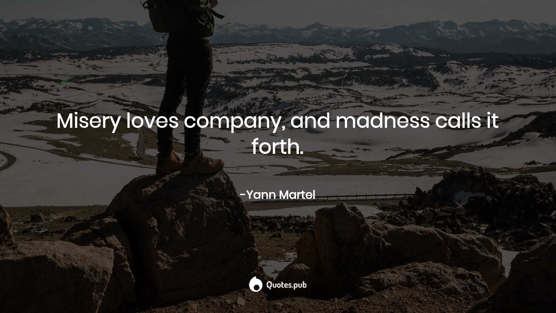 Misery loves company, and madness calls... - Yann Martel ...