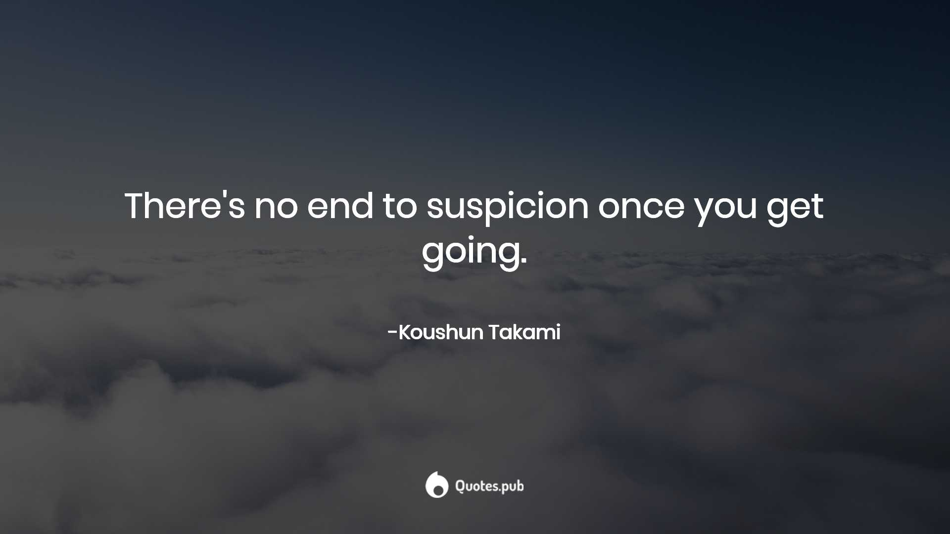There's no end to suspicion once you    - Koushun Takami