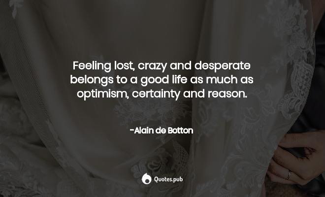 Feeling Lost Crazy And Desperate Be Alain De Botton Quotes Pub
