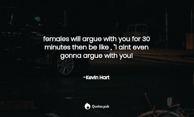 females will argue with you for 30 minute... - Kevin Hart ...