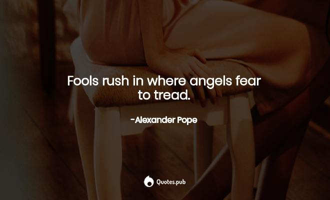 Fools rush in where angels fear to tr... - Alexander Pope ...