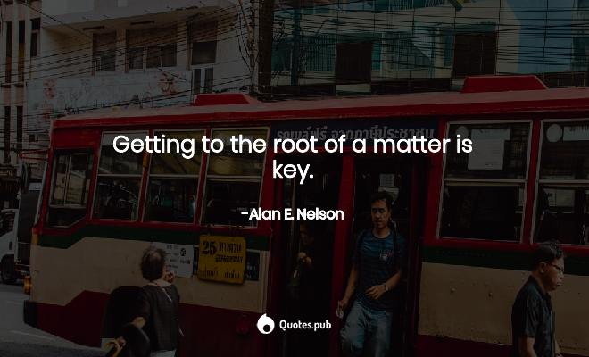 Getting to the root of a matter is ke... - Alan E. Nelson - Quotes.Pub