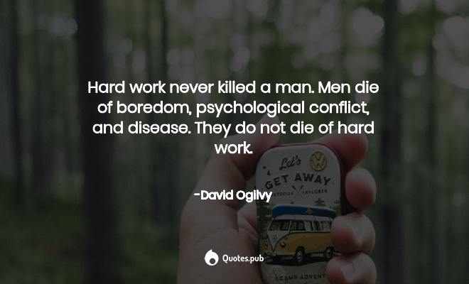 Hard work never killed a man. Men die o... - David Ogilvy ...