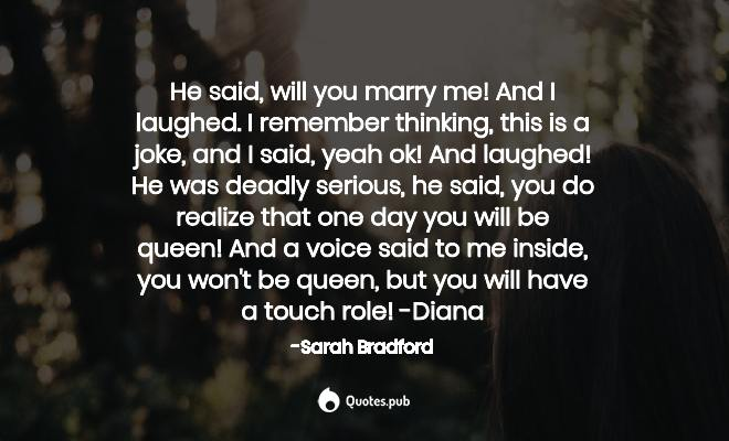 He said, will you marry me! And I lau... - Sarah Bradford ...