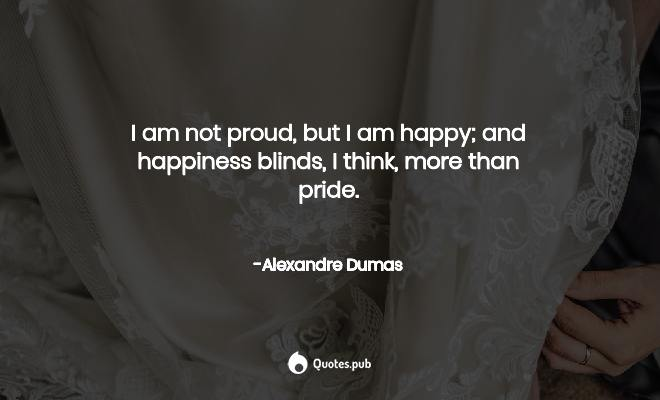 I am not proud, but I am happy; and... - Alexandre Dumas ...