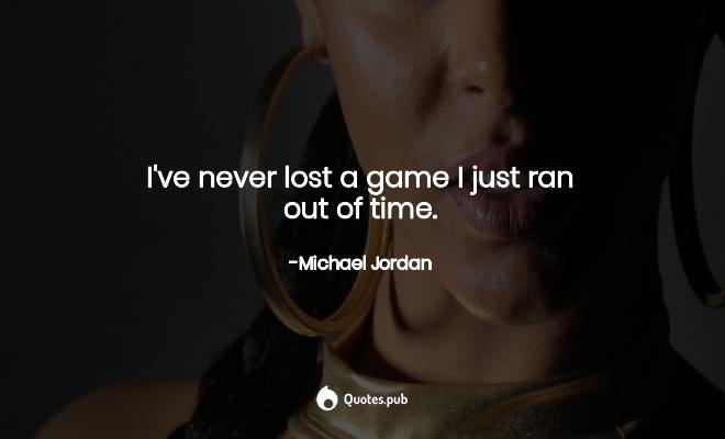 i ve never lost a game i just ran out michael jordan quotes pub i ve never lost a game i just ran out