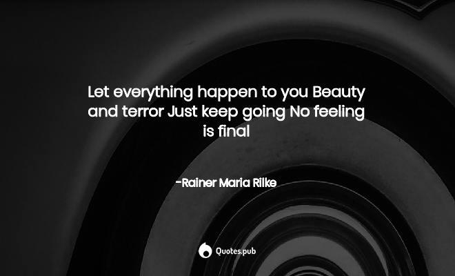 Let everything happen to youBeaut... - Rainer Maria Rilke ...