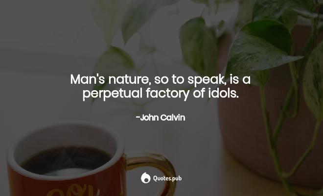 man s nature so to speak is a perpetua john calvin quotes pub