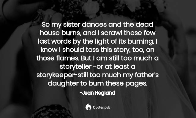 So my sister dances and the dead house    - Jean Hegland