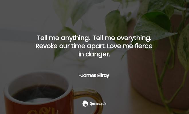 Tell me anything. Tell me everything.Re... - James Ellroy ...