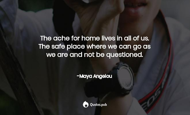 The Ache For Home Lives In All Of Us T Maya Angelou Quotes Pub
