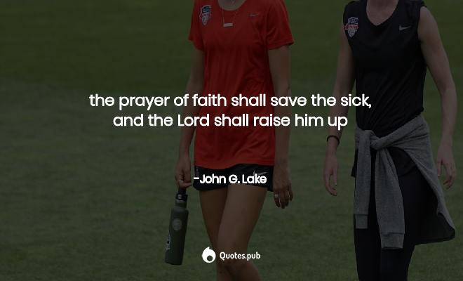 the prayer of faith shall save the sick... - John G. Lake ...