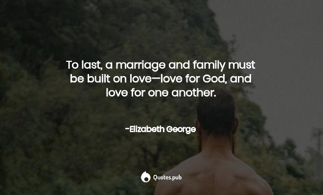 to last a marriage and family must elizabeth george quotes pub