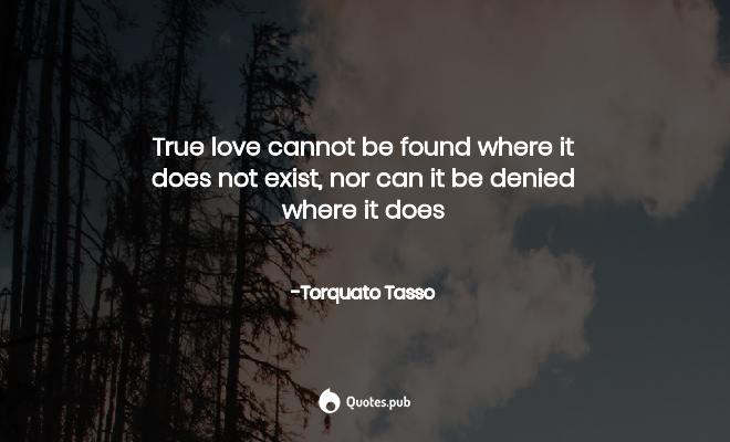 True Love Cannot Be Found Where It Do Torquato Tasso Quotes Pub