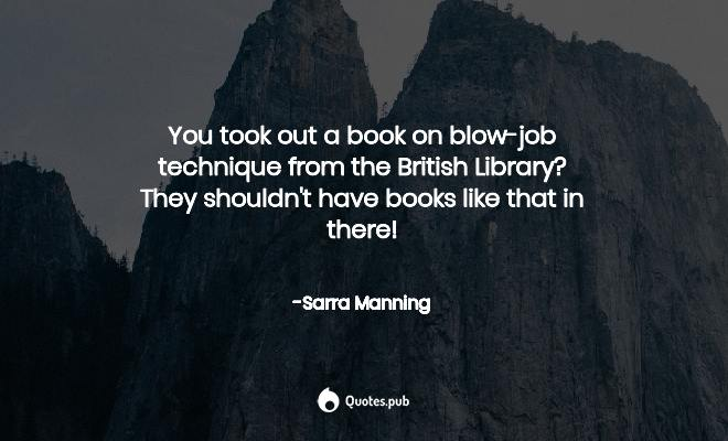 You took out a book on blow-job techni... - Sarra Manning ...